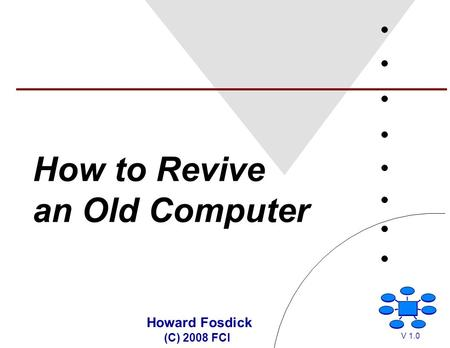 How to Revive an Old Computer Howard Fosdick (C) 2008 FCI V 1.0.