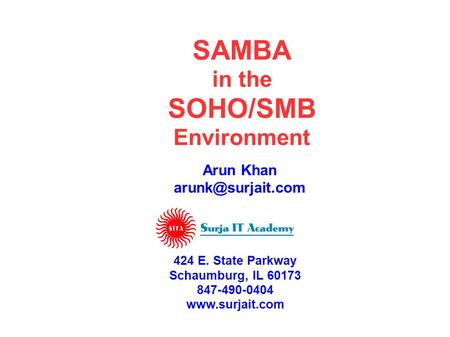 SAMBA in the SOHO/SMB Environment Arun Khan 424 E. State Parkway Schaumburg, IL 60173 847-490-0404