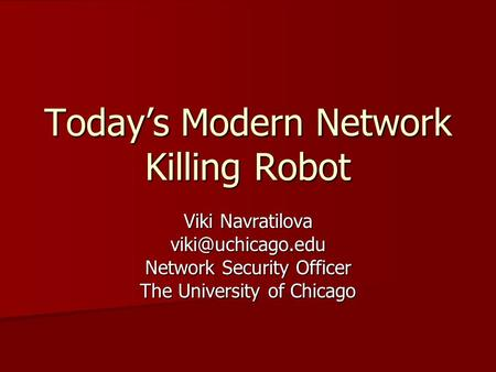 Todays Modern Network Killing Robot Viki Navratilova Network Security Officer The University of Chicago.