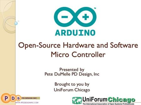 Open-Source Hardware and Software Micro Controller Presented by Pete DuMelle PD Design, Inc Brought to you by UniForum Chicago