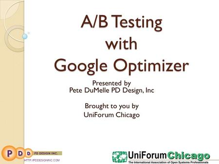 A/B Testing with Google Optimizer Presented by Pete DuMelle PD Design, Inc Brought to you by UniForum Chicago