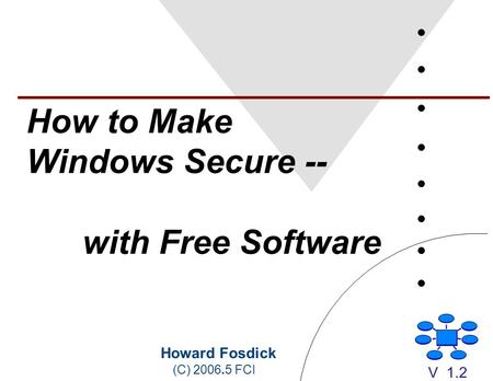 How to Make Windows Secure -- with Free Software Howard Fosdick (C) 2006.5 FCI V 1.2.