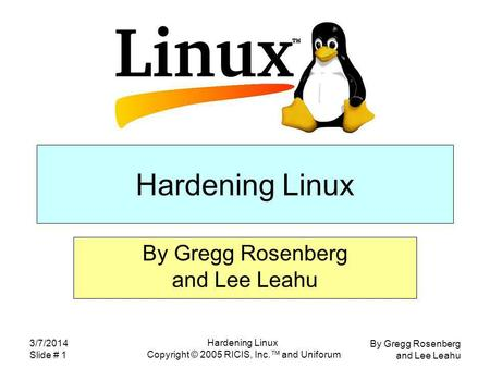 By Gregg Rosenberg and Lee Leahu 3/7/2014 Slide # 1 Hardening Linux Copyright © 2005 RICIS, Inc. and Uniforum Hardening Linux By Gregg Rosenberg and Lee.
