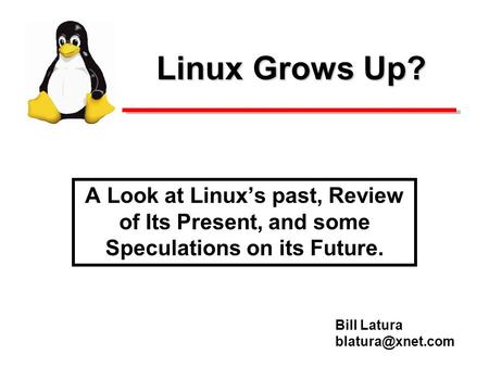 Linux Grows Up? A Look at Linuxs past, Review of Its Present, and some Speculations on its Future. Bill Latura