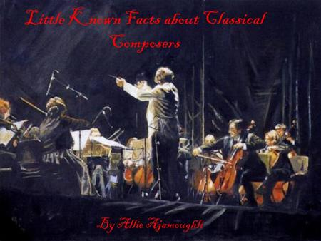 Little Known Facts about Classical Composers By Allie Ajamoughli.