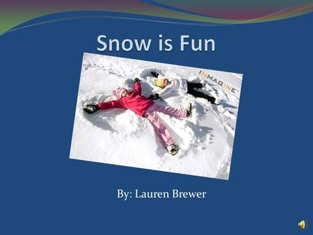 By: Lauren Brewer I like winter because it gets cold and snows. I like to play in the snow with my friends. Each snowflake is different. I like to make.