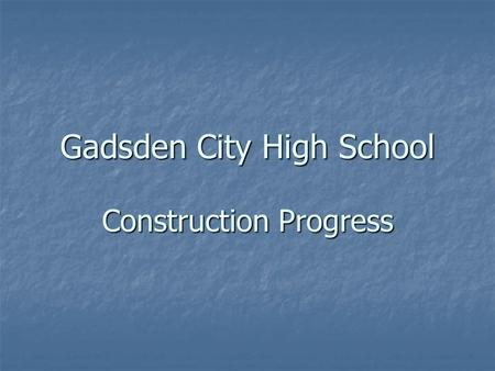 Gadsden City High School Construction Progress. Gadsden City High School March 30, 2005.