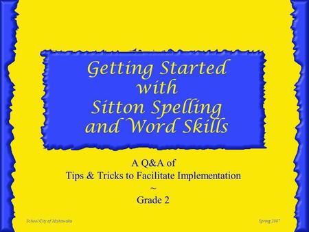 School City of MishawakaSpring 2007 Getting Started with Sitton Spelling and Word Skills A Q&A of Tips & Tricks to Facilitate Implementation ~ Grade 2.