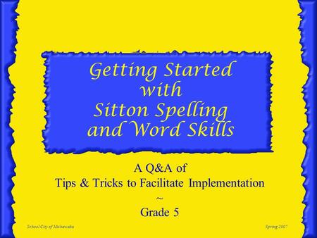 School City of MishawakaSpring 2007 Getting Started with Sitton Spelling and Word Skills A Q&A of Tips & Tricks to Facilitate Implementation ~ Grade 5.