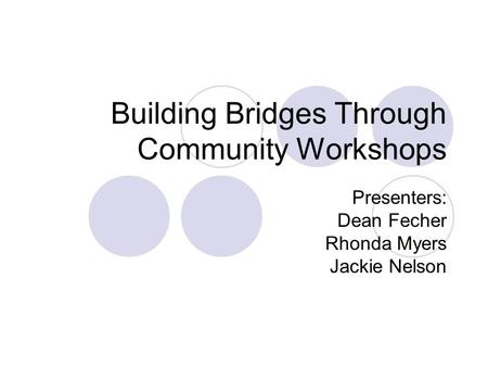 Building Bridges Through Community Workshops Presenters: Dean Fecher Rhonda Myers Jackie Nelson.