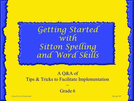 School City of MishawakaSpring 2007 Getting Started with Sitton Spelling and Word Skills A Q&A of Tips & Tricks to Facilitate Implementation ~ Grade 6.