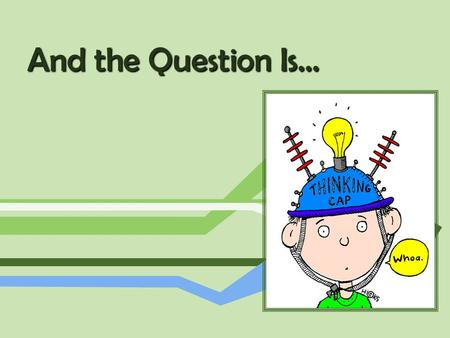 And the Question Is…. Why do we ask questions? People in general… Teachers… Children… How do these differ?