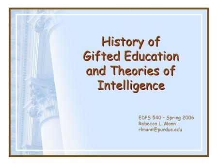 EDPS 540 – Spring 2006 Rebecca L. Mann History of Gifted Education and Theories of Intelligence.