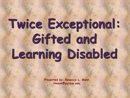 Twice Exceptional: Gifted and Learning Disabled Presented by: Rebecca L. Mann