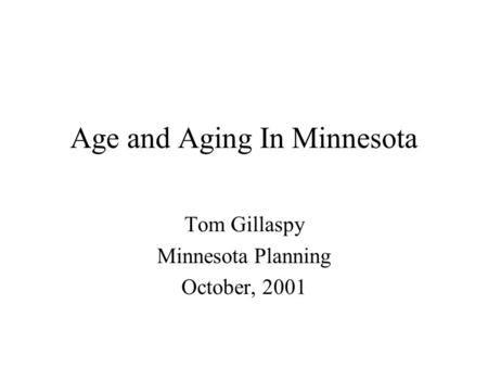 Age and Aging In Minnesota Tom Gillaspy Minnesota Planning October, 2001.