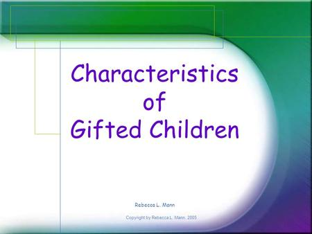 Copyright by Rebecca L. Mann, 2005 Characteristics of Gifted Children Rebecca L. Mann.