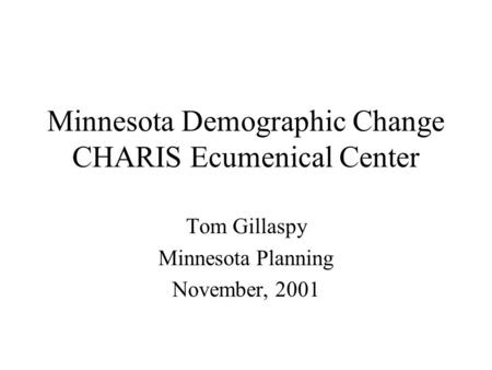 Minnesota Demographic Change CHARIS Ecumenical Center Tom Gillaspy Minnesota Planning November, 2001.