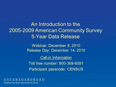 An Introduction to the 2005-2009 American Community Survey 5-Year Data Release Webinar: December 8, 2010 Release Day: December 14, 2010 Call-in Information.