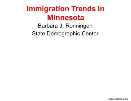 Immigration Trends in Minnesota Barbara J. Ronningen State Demographic Center December 23, 2002.