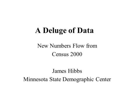 A Deluge of Data New Numbers Flow from Census 2000 James Hibbs Minnesota State Demographic Center.