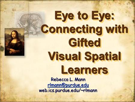 Eye to Eye: Connecting with Gifted Visual Spatial Learners Rebecca L. Mann web.ics.purdue.edu/~rlmann.