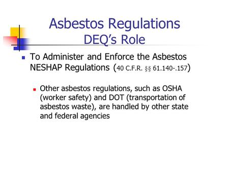 Asbestos Regulations DEQs Role To Administer and Enforce the Asbestos NESHAP Regulations ( 40 C.F.R. §§ 61.140-.157 ) Other asbestos regulations, such.