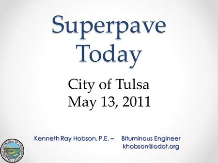 Superpave Today Kenneth Ray Hobson, P.E. –Bituminous Engineer City of Tulsa May 13, 2011.