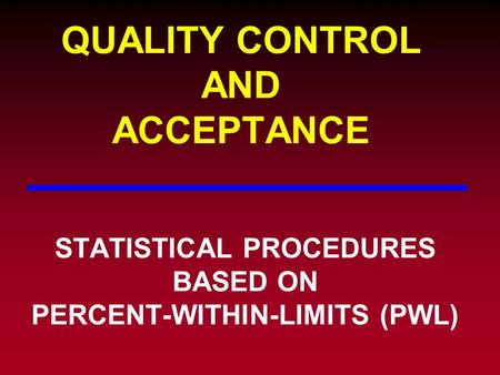 QUALITY CONTROL AND ACCEPTANCE STATISTICAL PROCEDURES BASED ON PERCENT-WITHIN-LIMITS (PWL)