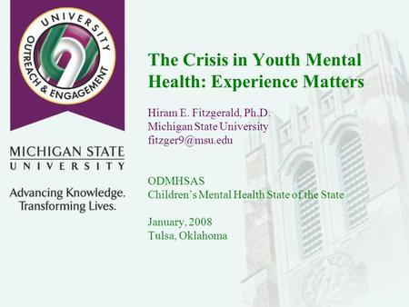 The Crisis in Youth Mental Health: Experience Matters Hiram E. Fitzgerald, Ph.D. Michigan State University ODMHSAS Childrens Mental Health.