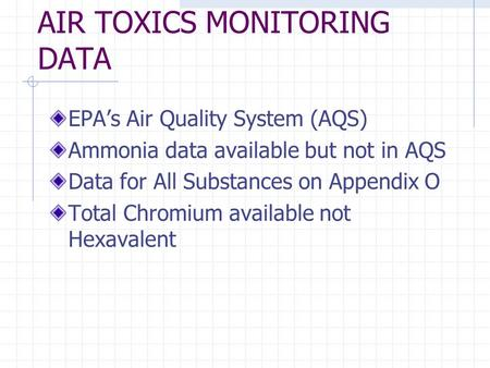 AIR TOXICS MONITORING DATA EPAs Air Quality System (AQS) Ammonia data available but not in AQS Data for All Substances on Appendix O Total Chromium available.
