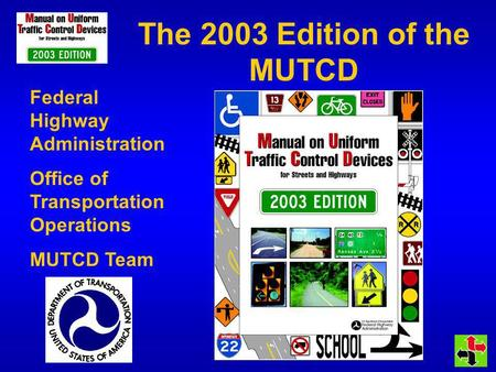 The 2003 Edition of the MUTCD Federal Highway Administration Office of Transportation Operations MUTCD Team.