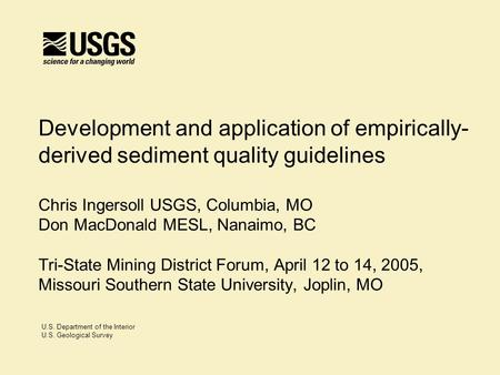 U.S. Department of the Interior U.S. Geological Survey Development and application of empirically- derived sediment quality guidelines Chris Ingersoll.