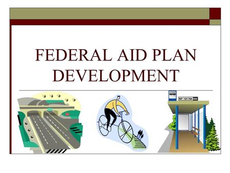 FEDERAL AID PLAN DEVELOPMENT. Federal Aid Group PROCESS OVERVIEW (steps to complete a Federal Aid project) State Transportation Improvement Program (STIP)