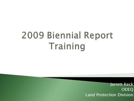 Jarrett Keck ODEQ Land Protection Division. Purpose of the Biennial Report Parts of the Biennial Report Introduction to EASITRAK electronic reporting.