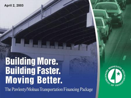 April 2, 2003. $1 Billion - $1.2 Billion The Pawlenty-Molnau Transportation Financing Package will improve Minnesotas transportation system by greatly.