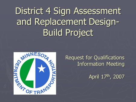 District 4 Sign Assessment and Replacement Design- Build Project Request for Qualifications Information Meeting April 17 th, 2007.