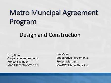 Greg Kern Cooperative Agreements Project Engineer Mn/DOT Metro State Aid Design and Construction Jim Myers Cooperative Agreements Project Manager Mn/DOT.