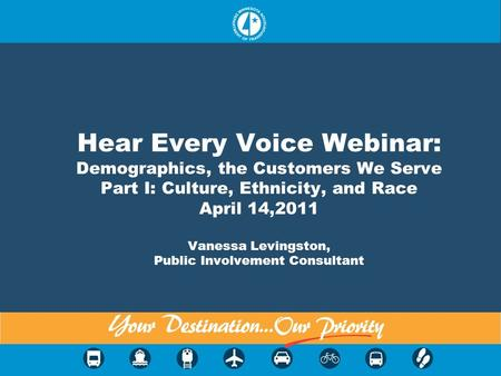 Hear Every Voice Webinar: Demographics, the Customers We Serve Part I: Culture, Ethnicity, and Race April 14,2011 Vanessa Levingston, Public Involvement.