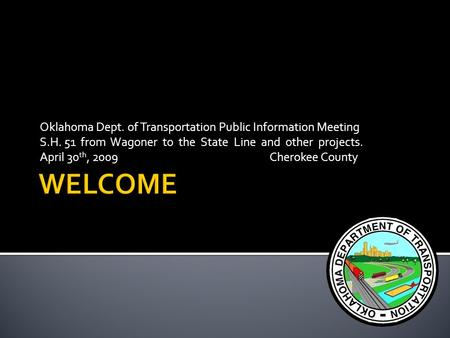 Oklahoma Dept. of Transportation Public Information Meeting S.H. 51 from Wagoner to the State Line and other projects. April 30 th, 2009 Cherokee County.