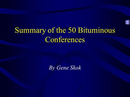 Summary of the 50 Bituminous Conferences By Gene Skok.