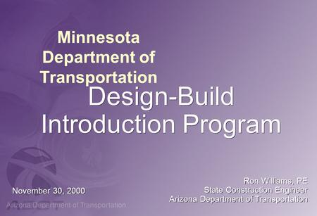 Minnesota Department of Transportation Design-Build Introduction Program November 30, 2000 Ron Williams, PE State Construction Engineer Arizona Department.
