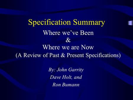 Specification Summary Where weve Been & Where we are Now (A Review of Past & Present Specifications) By: John Garrity Dave Holt, and Ron Bumann.
