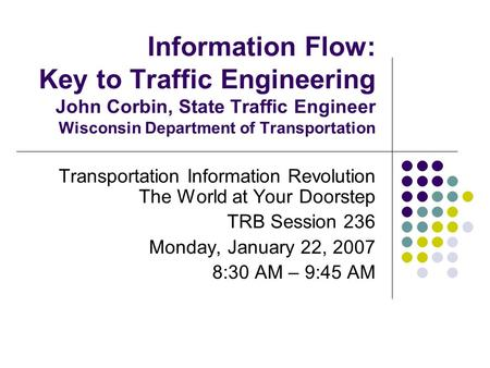 Information Flow: Key to Traffic Engineering John Corbin, State Traffic Engineer Wisconsin Department of Transportation Transportation Information Revolution.