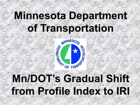 Minnesota Department of Transportation Mn/DOTs Gradual Shift from Profile Index to IRI.