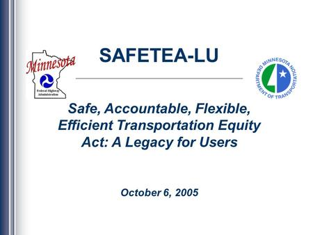 SAFETEA-LU Safe, Accountable, Flexible, Efficient Transportation Equity Act: A Legacy for Users October 6, 2005.