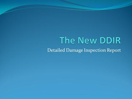 Detailed Damage Inspection Report. What is a DDIR Multipurpose Document the location of damage. Document the amount of damage. Document the type of repair.