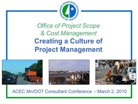 Office of Project Scope & Cost Management Creating a Culture of Project Management ACEC Mn/DOT Consultant Conference – March 2, 2010.