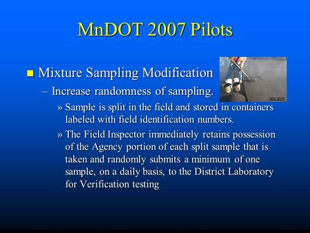 MnDOT 2007 Pilots n Mixture Sampling Modification –Increase randomness of sampling. »Sample is split in the field and stored in containers labeled with.