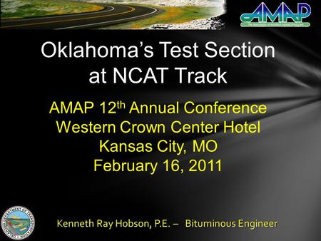 Oklahomas Test Section at NCAT Track AMAP 12 th Annual Conference Western Crown Center Hotel Kansas City, MO February 16, 2011 Kenneth Ray Hobson, P.E.