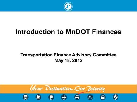 Introduction to MnDOT Finances Transportation Finance Advisory Committee May 18, 2012 1.